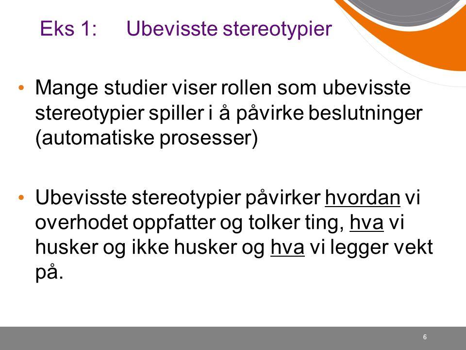 6 Eks 1: Ubevisste stereotypier • Mange studier viser rollen som ubevisste stereotypier spiller i å påvirke beslutninger (automatiske prosesser) • Ube