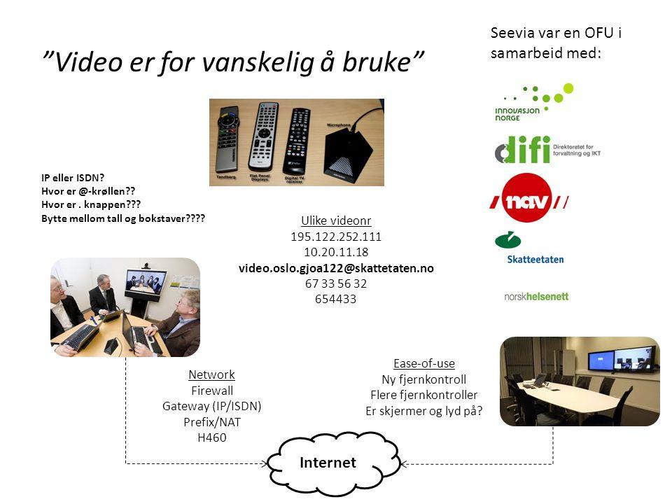 Video er for vanskelig å bruke Internet Ulike videonr 195.122.252.111 10.20.11.18 video.oslo.gjoa122@skattetaten.no 67 33 56 32 654433 Network Firewall Gateway (IP/ISDN) Prefix/NAT H460 Ease-of-use Ny fjernkontroll Flere fjernkontroller Er skjermer og lyd på.