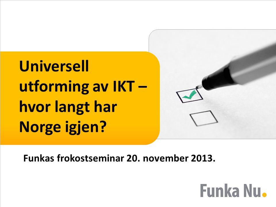 Universell utforming av IKT – hvor langt har Norge igjen Funkas frokostseminar 20. november 2013.