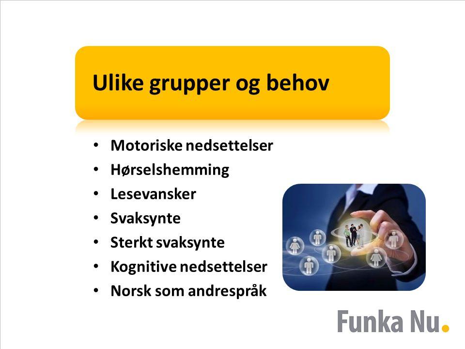 Ulike grupper og behov • Motoriske nedsettelser • Hørselshemming • Lesevansker • Svaksynte • Sterkt svaksynte • Kognitive nedsettelser • Norsk som andrespråk
