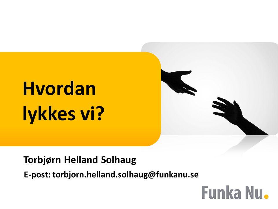 Hvordan lykkes vi Torbjørn Helland Solhaug E-post: torbjorn.helland.solhaug@funkanu.se