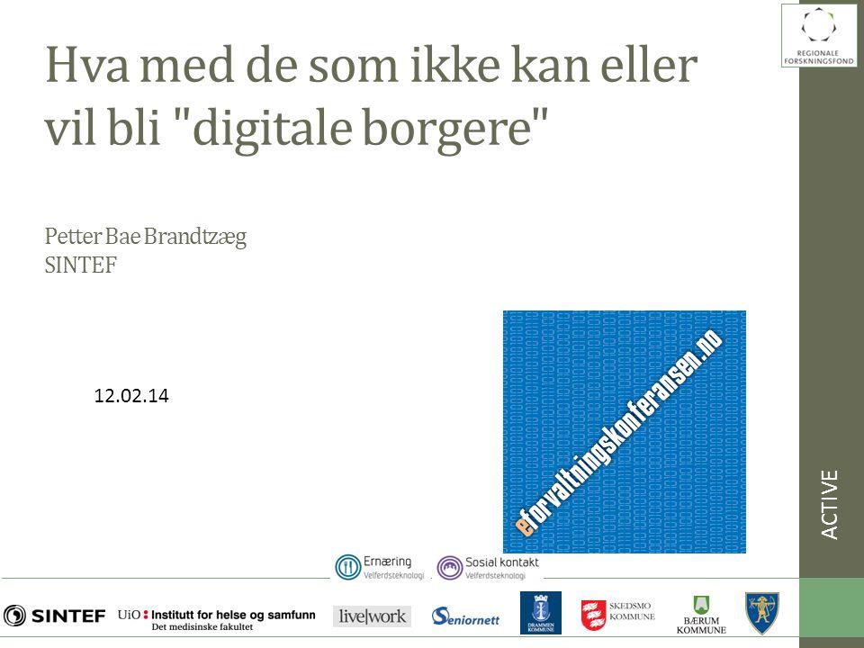 Hva med de som ikke kan eller vil bli digitale borgere Petter Bae Brandtzæg SINTEF ACTIVE 12.02.14