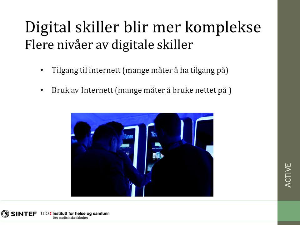 ACTIVE • Tilgang til internett (mange måter å ha tilgang på) • Bruk av Internett (mange måter å bruke nettet på ) Digital skiller blir mer komplekse Flere nivåer av digitale skiller