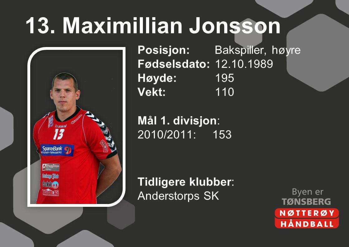 13. Maximillian Jonsson Posisjon:Bakspiller, høyre Fødselsdato:12.10.1989 Høyde:195 Vekt:110 Mål 1. divisjon: 2010/2011:153 Tidligere klubber: Anderst