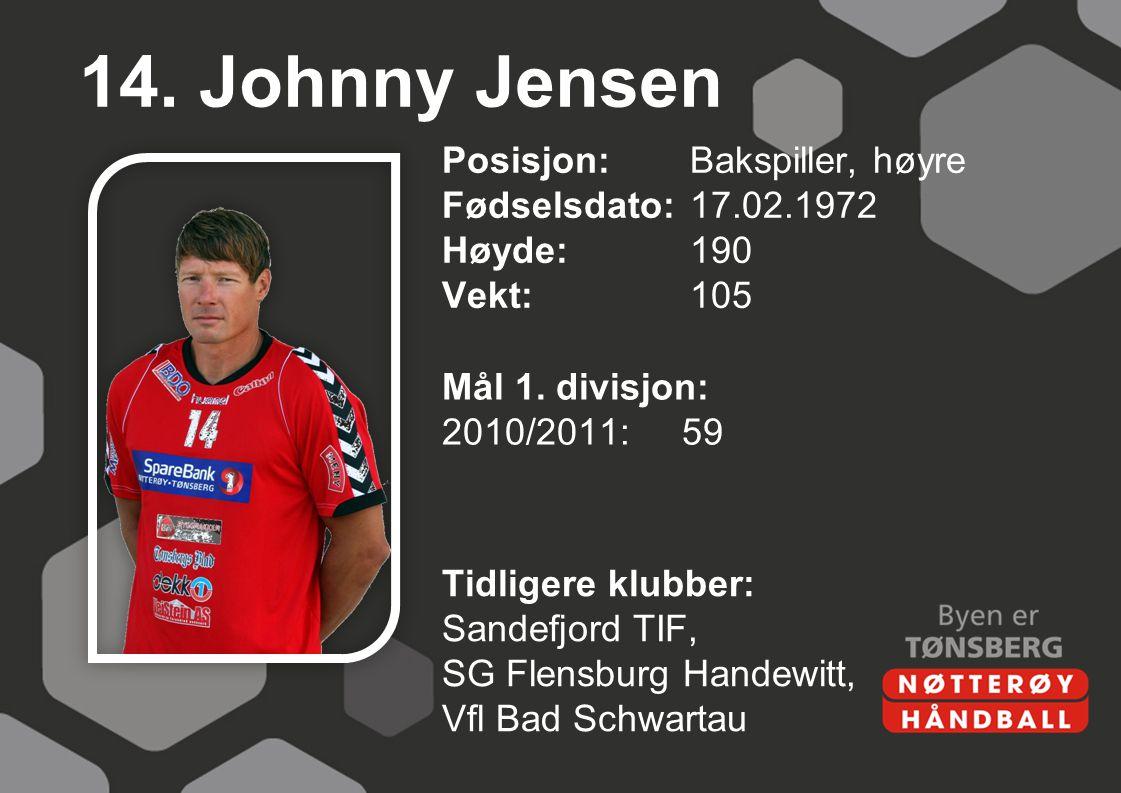 14. Johnny Jensen Posisjon:Bakspiller, høyre Fødselsdato:17.02.1972 Høyde:190 Vekt:105 Mål 1. divisjon: 2010/2011:59 Tidligere klubber: Sandefjord TIF