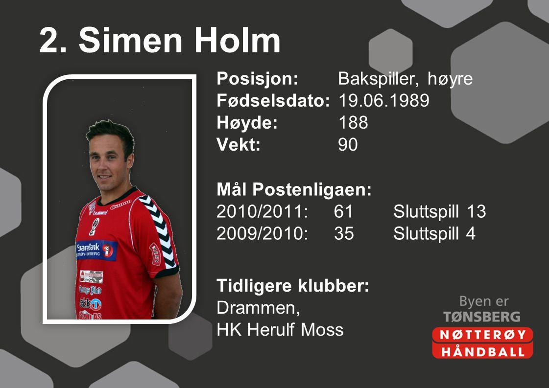 2. Simen Holm Posisjon:Bakspiller, høyre Fødselsdato:19.06.1989 Høyde:188 Vekt:90 Mål Postenligaen: 2010/2011:61Sluttspill 13 2009/2010:35Sluttspill 4
