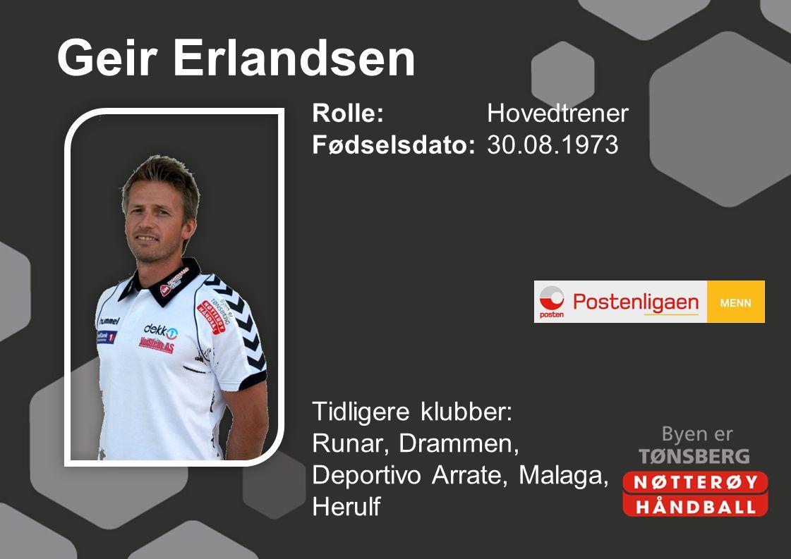 Geir Erlandsen Rolle:Hovedtrener Fødselsdato:30.08.1973 Tidligere klubber: Runar, Drammen, Deportivo Arrate, Malaga, Herulf