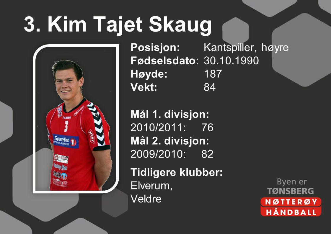 3. Kim Tajet Skaug Posisjon: Kantspiller, høyre Fødselsdato: 30.10.1990 Høyde:187 Vekt:84 Mål 1. divisjon: 2010/2011:76 Mål 2. divisjon: 2009/2010:82