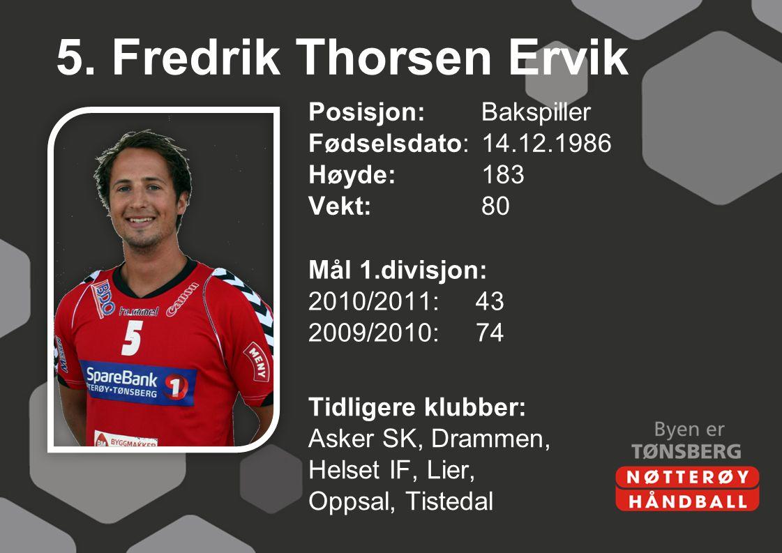 5. Fredrik Thorsen Ervik Posisjon:Bakspiller Fødselsdato:14.12.1986 Høyde:183 Vekt:80 Mål 1.divisjon: 2010/2011:43 2009/2010:74 Tidligere klubber: Ask