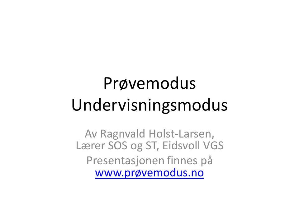Prøvemodus Undervisningsmodus Av Ragnvald Holst-Larsen, Lærer SOS og ST, Eidsvoll VGS Presentasjonen finnes på www.prøvemodus.no www.prøvemodus.no