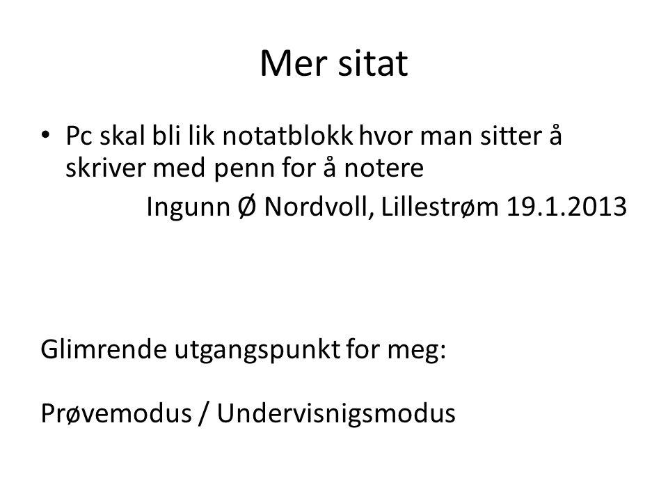 Mer sitat • Pc skal bli lik notatblokk hvor man sitter å skriver med penn for å notere Ingunn Ø Nordvoll, Lillestrøm 19.1.2013 Glimrende utgangspunkt