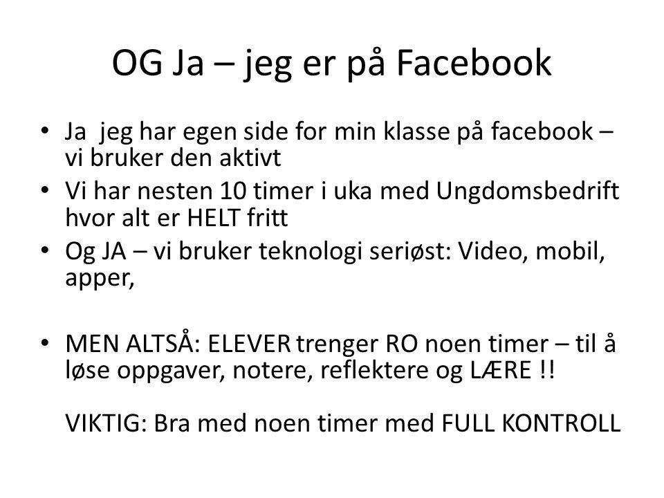OG Ja – jeg er på Facebook • Ja jeg har egen side for min klasse på facebook – vi bruker den aktivt • Vi har nesten 10 timer i uka med Ungdomsbedrift