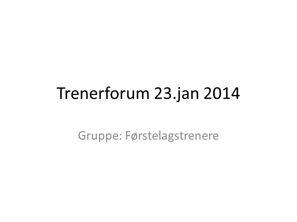 Trenerforum 23.jan 2014 Gruppe: Førstelagstrenere