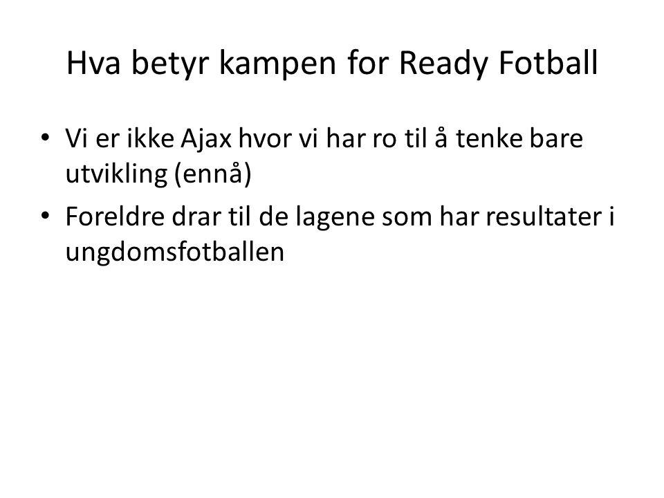 Hva betyr kampen for Ready Fotball • Vi er ikke Ajax hvor vi har ro til å tenke bare utvikling (ennå) • Foreldre drar til de lagene som har resultater i ungdomsfotballen