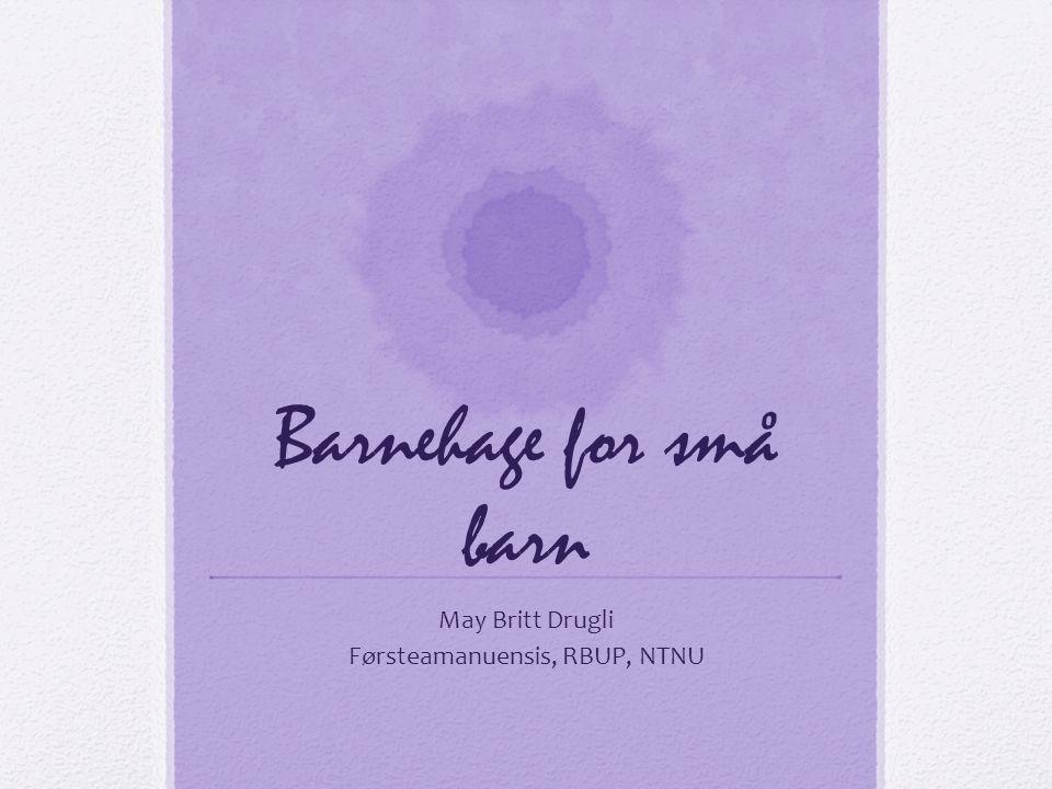 Barnehage for små barn May Britt Drugli Førsteamanuensis, RBUP, NTNU