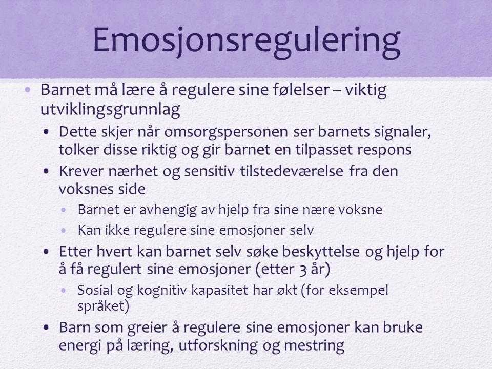 Emosjonsregulering •Barnet må lære å regulere sine følelser – viktig utviklingsgrunnlag •Dette skjer når omsorgspersonen ser barnets signaler, tolker