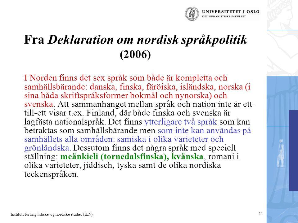 Institutt for lingvistiske og nordiske studier (ILN) 11 Fra Deklaration om nordisk språkpolitik (2006) I Norden finns det sex språk som både är kompletta och samhällsbärande: danska, finska, färöiska, isländska, norska (i sina båda skriftspråksformer bokmål och nynorska) och svenska.