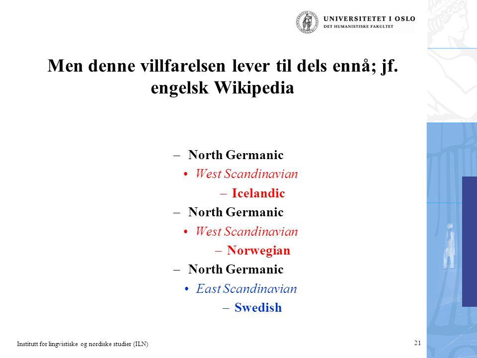Institutt for lingvistiske og nordiske studier (ILN) Men denne villfarelsen lever til dels ennå; jf. engelsk Wikipedia –North Germanic •West Scandinav