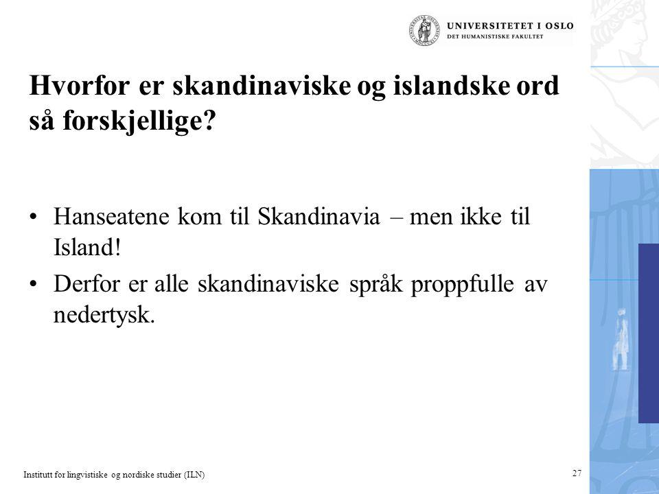 Institutt for lingvistiske og nordiske studier (ILN) 27 Hvorfor er skandinaviske og islandske ord så forskjellige? •Hanseatene kom til Skandinavia – m