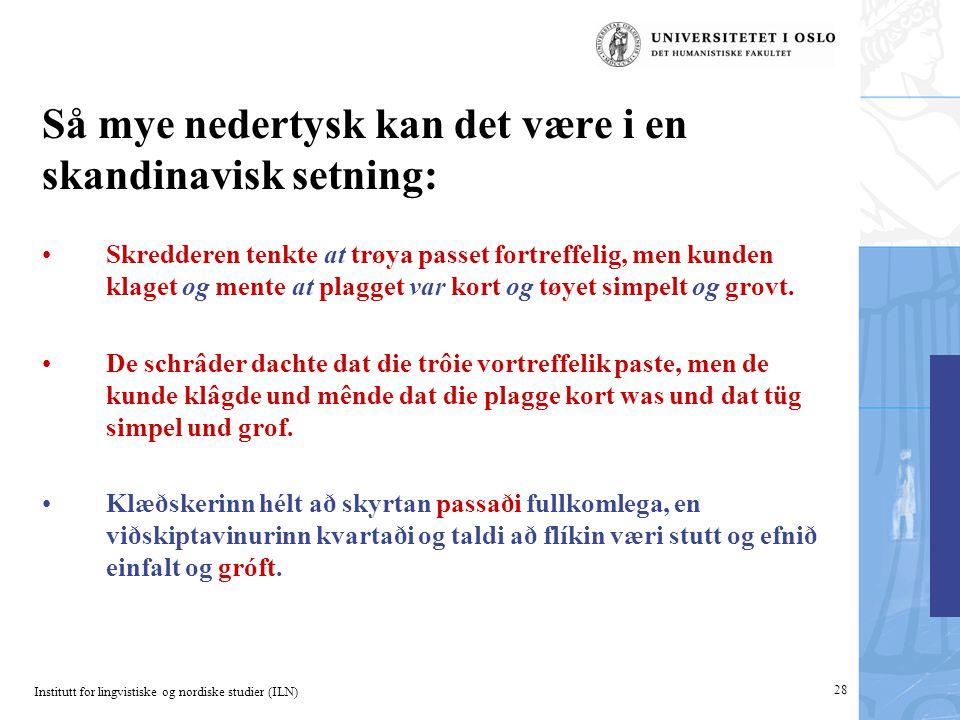 Institutt for lingvistiske og nordiske studier (ILN) 28 Så mye nedertysk kan det være i en skandinavisk setning: •Skredderen tenkte at trøya passet fo
