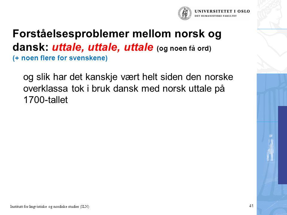 Institutt for lingvistiske og nordiske studier (ILN) Forståelsesproblemer mellom norsk og dansk: uttale, uttale, uttale (og noen få ord) (+ noen flere for svenskene) og slik har det kanskje vært helt siden den norske overklassa tok i bruk dansk med norsk uttale på 1700-tallet 41
