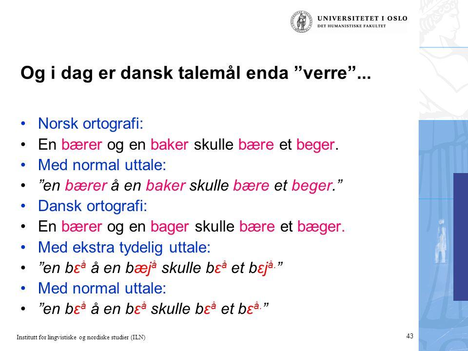 "Institutt for lingvistiske og nordiske studier (ILN) 43 Og i dag er dansk talemål enda ""verre""... •Norsk ortografi: •En bærer og en baker skulle bære"