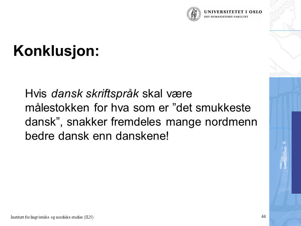 Institutt for lingvistiske og nordiske studier (ILN) 44 Konklusjon: Hvis dansk skriftspråk skal være målestokken for hva som er det smukkeste dansk , snakker fremdeles mange nordmenn bedre dansk enn danskene!