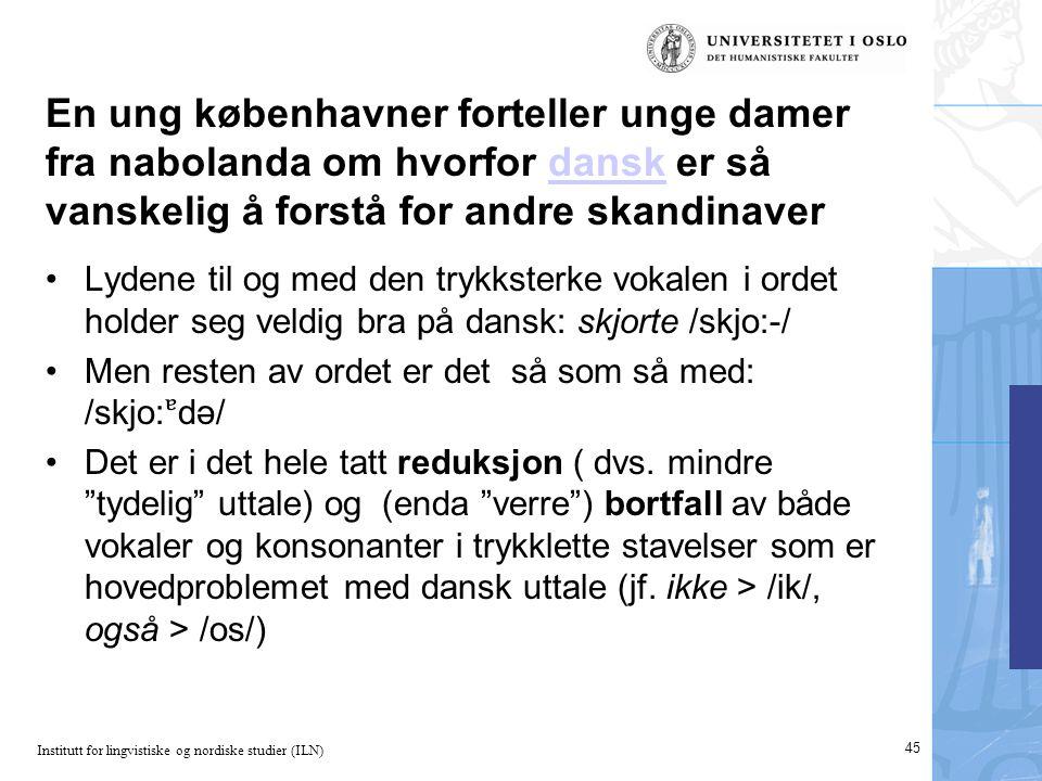 Institutt for lingvistiske og nordiske studier (ILN) En ung københavner forteller unge damer fra nabolanda om hvorfor dansk er så vanskelig å forstå for andre skandinaverdansk 45 •Lydene til og med den trykksterke vokalen i ordet holder seg veldig bra på dansk: skjorte /skjo:-/ •Men resten av ordet er det så som så med: /skjo:də/ •Det er i det hele tatt reduksjon ( dvs.