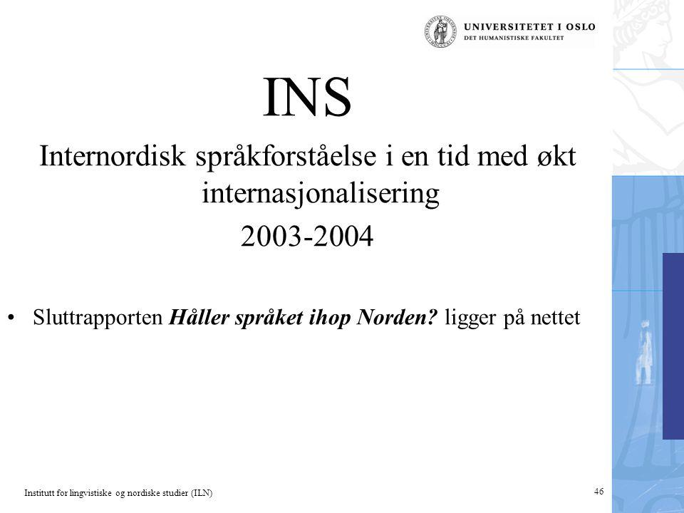 Institutt for lingvistiske og nordiske studier (ILN) 46 INS Internordisk språkforståelse i en tid med økt internasjonalisering 2003-2004 •Sluttrapporten Håller språket ihop Norden.