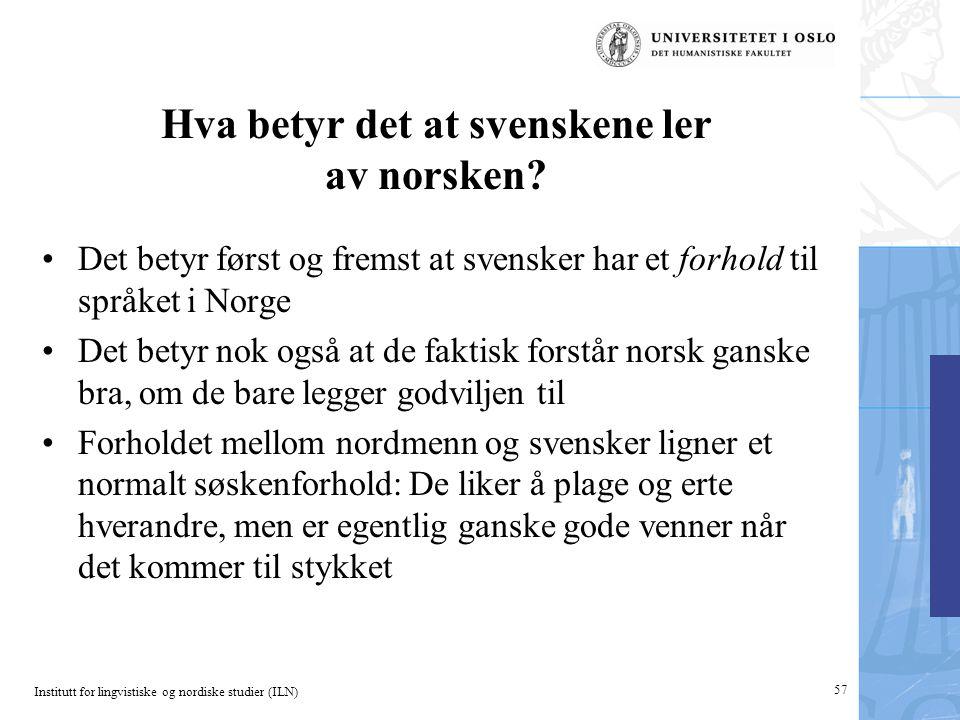 Institutt for lingvistiske og nordiske studier (ILN) Hva betyr det at svenskene ler av norsken? •Det betyr først og fremst at svensker har et forhold