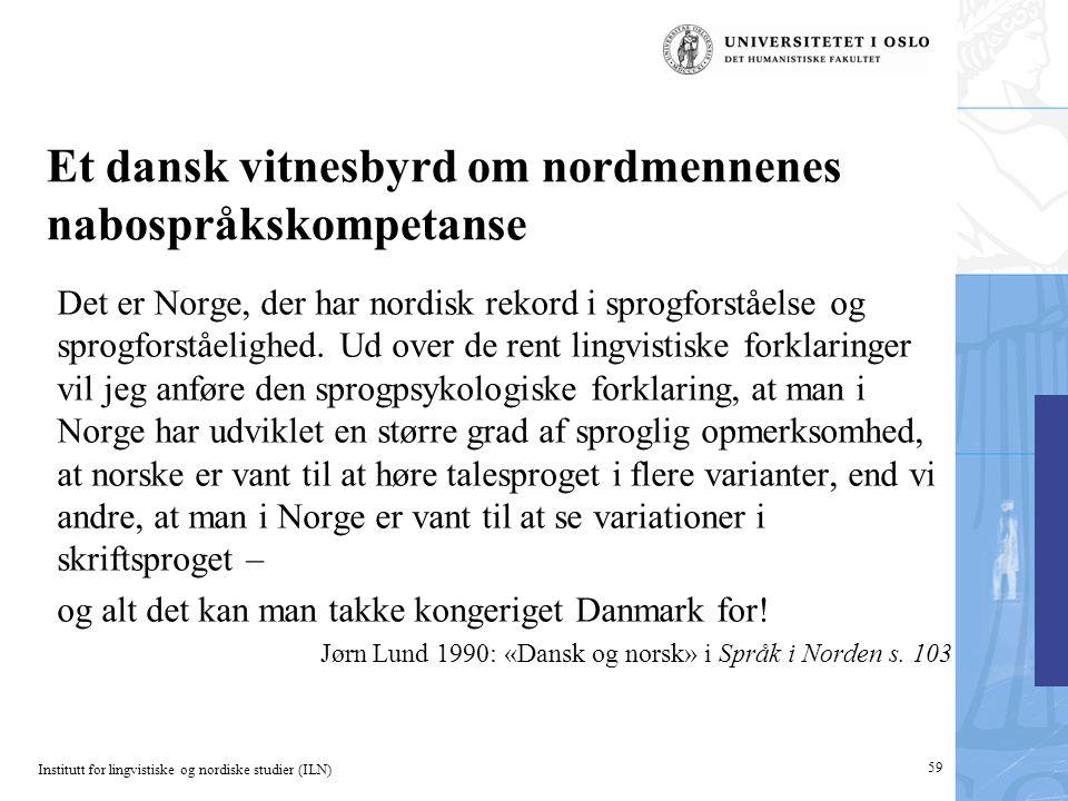 Institutt for lingvistiske og nordiske studier (ILN) 59 Et dansk vitnesbyrd om nordmennenes nabospråkskompetanse Det er Norge, der har nordisk rekord i sprogforståelse og sprogforståelighed.
