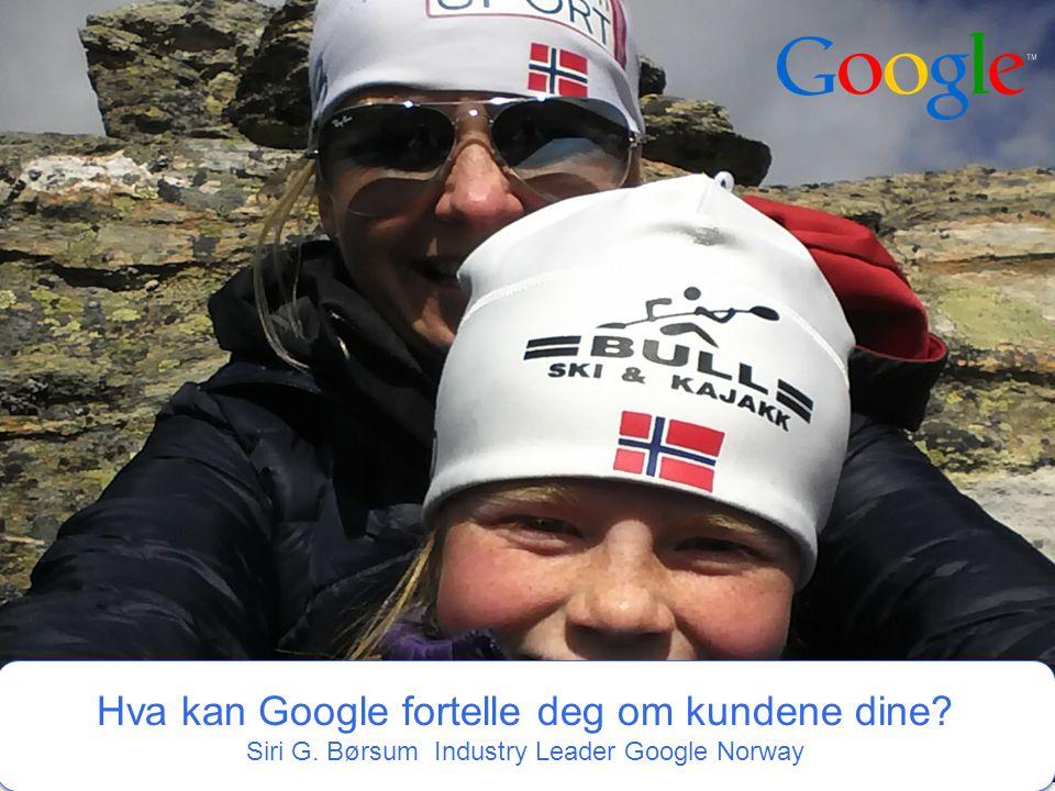 Google Confidential and Proprietary 1 1 Hva kan Google fortelle deg om kundene dine? Siri G. Børsum Industry Leader Google Norway Hva kan Google forte