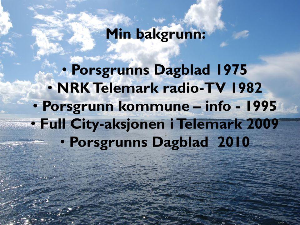 Min bakgrunn: • Porsgrunns Dagblad 1975 • NRK Telemark radio-TV 1982 • Porsgrunn kommune – info - 1995 • Full City-aksjonen i Telemark 2009 • Porsgrunns Dagblad 2010