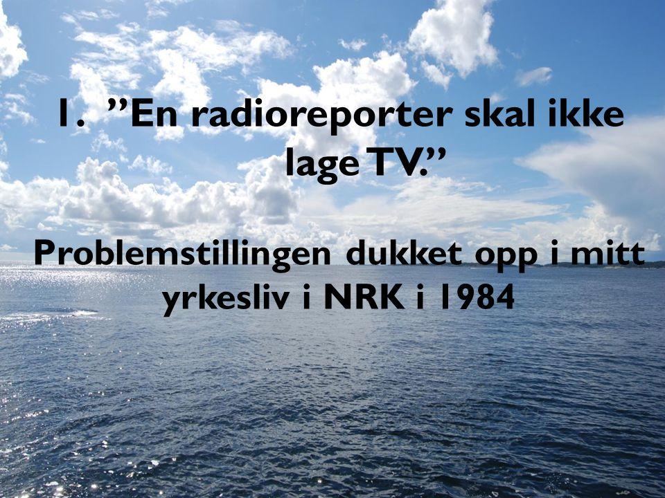 1. En radioreporter skal ikke lage TV. Problemstillingen dukket opp i mitt yrkesliv i NRK i 1984