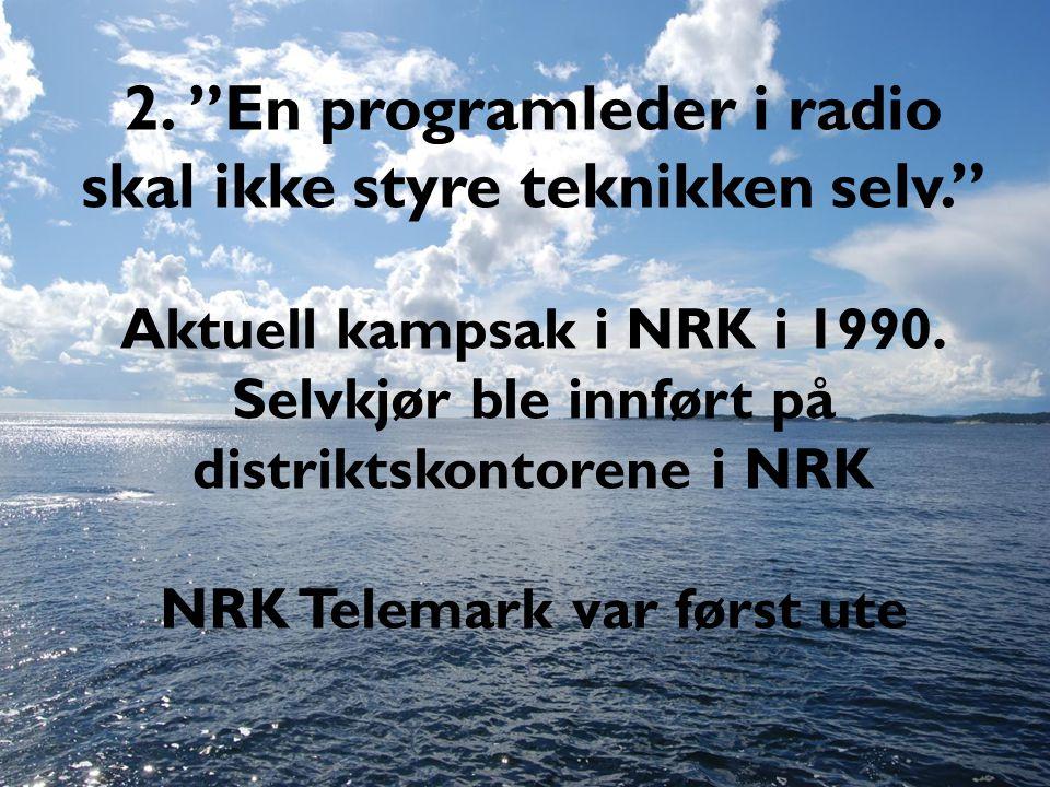 """2. """"En programleder i radio skal ikke styre teknikken selv."""" Aktuell kampsak i NRK i 1990. Selvkjør ble innført på distriktskontorene i NRK NRK Telema"""