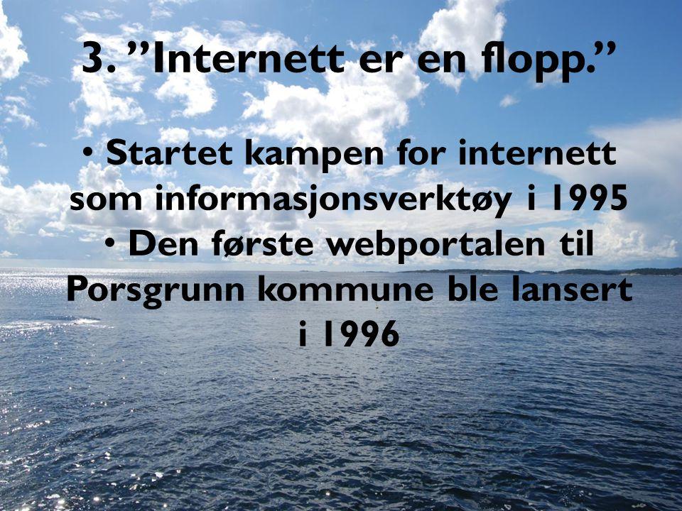 """3. """"Internett er en flopp."""" • Startet kampen for internett som informasjonsverktøy i 1995 • Den første webportalen til Porsgrunn kommune ble lansert i"""