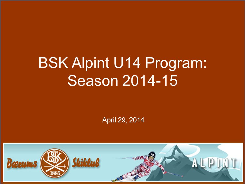 AGENDA •BSK Vision and Goals •Sportsmanship •Skiing Philosophy •BSK Policy's (Mobile phones during training) •Skiing Programs •Breif Summary of U14 2013-14 season •Offer for U14/TL Group •U14/TL specifics •Trainers - Training program •Equipment screening •Skiers peaking on and off snow (injuries) •U14 Training Schedule •U14 Terms and conditions, contract etc...