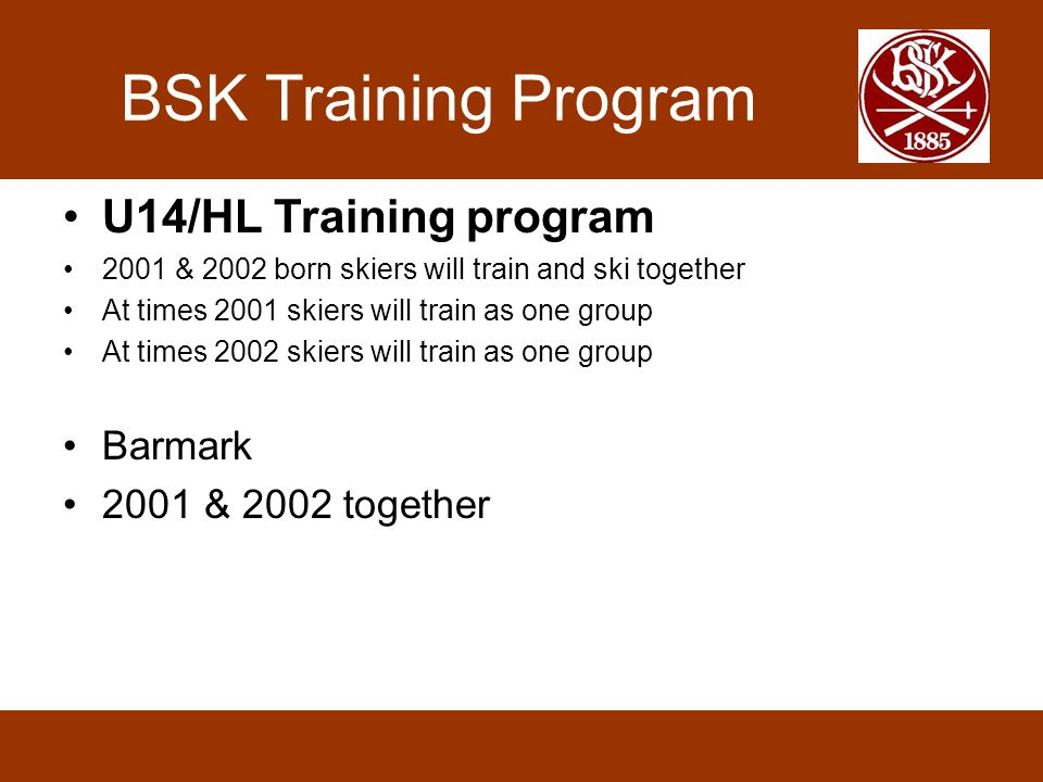 BSK Training Program •U14/HL Training program •2001 & 2002 born skiers will train and ski together •At times 2001 skiers will train as one group •At times 2002 skiers will train as one group •Barmark •2001 & 2002 together