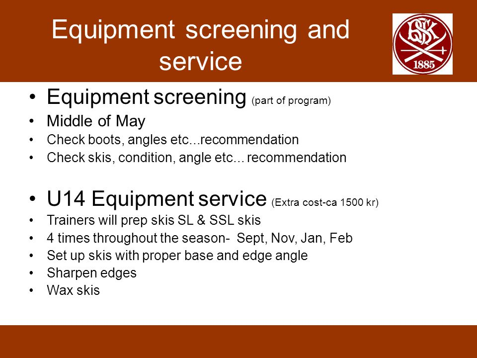 Equipment screening and service •Equipment screening (part of program) •Middle of May •Check boots, angles etc...recommendation •Check skis, condition