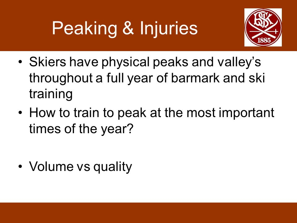 Peaking & Injuries •Skiers have physical peaks and valley's throughout a full year of barmark and ski training •How to train to peak at the most important times of the year.