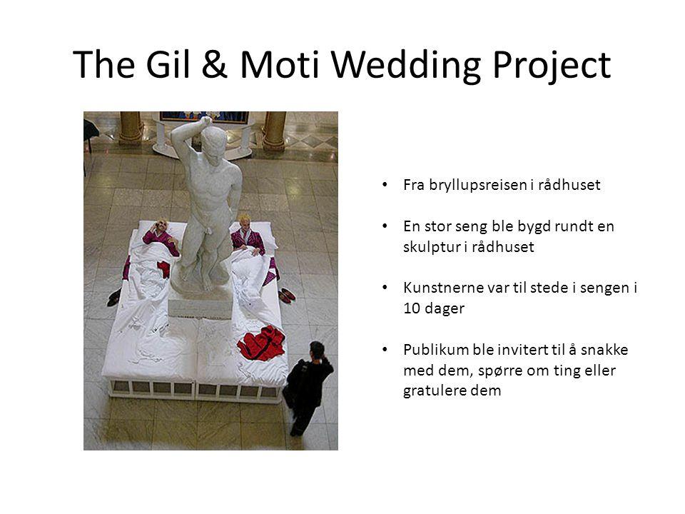 The Gil & Moti Wedding Project • Fra bryllupsreisen i rådhuset • En stor seng ble bygd rundt en skulptur i rådhuset • Kunstnerne var til stede i sengen i 10 dager • Publikum ble invitert til å snakke med dem, spørre om ting eller gratulere dem
