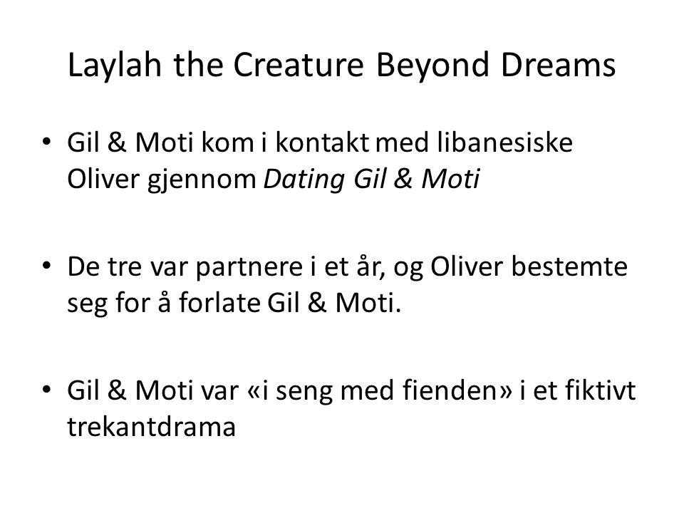 Laylah the Creature Beyond Dreams • Gil & Moti kom i kontakt med libanesiske Oliver gjennom Dating Gil & Moti • De tre var partnere i et år, og Oliver bestemte seg for å forlate Gil & Moti.
