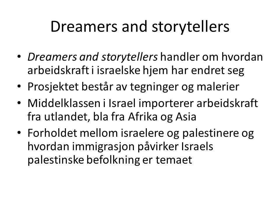 Dreamers and storytellers • Dreamers and storytellers handler om hvordan arbeidskraft i israelske hjem har endret seg • Prosjektet består av tegninger og malerier • Middelklassen i Israel importerer arbeidskraft fra utlandet, bla fra Afrika og Asia • Forholdet mellom israelere og palestinere og hvordan immigrasjon påvirker Israels palestinske befolkning er temaet