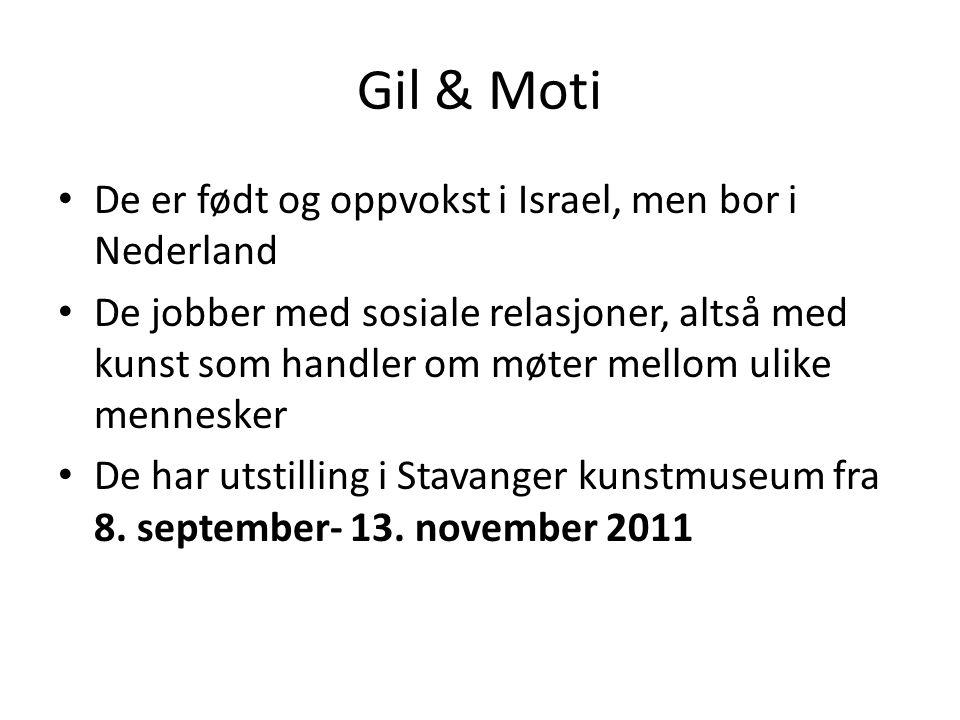 Gil & Moti • De er født og oppvokst i Israel, men bor i Nederland • De jobber med sosiale relasjoner, altså med kunst som handler om møter mellom ulike mennesker • De har utstilling i Stavanger kunstmuseum fra 8.