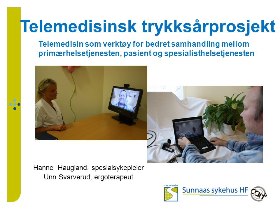 Hanne Haugland, spesialsykepleier Unn Svarverud, ergoterapeut Telemedisinsk trykksårprosjekt a Telemedisin som verktøy for bedret samhandling mellom primærhelsetjenesten, pasient og spesialisthelsetjenesten