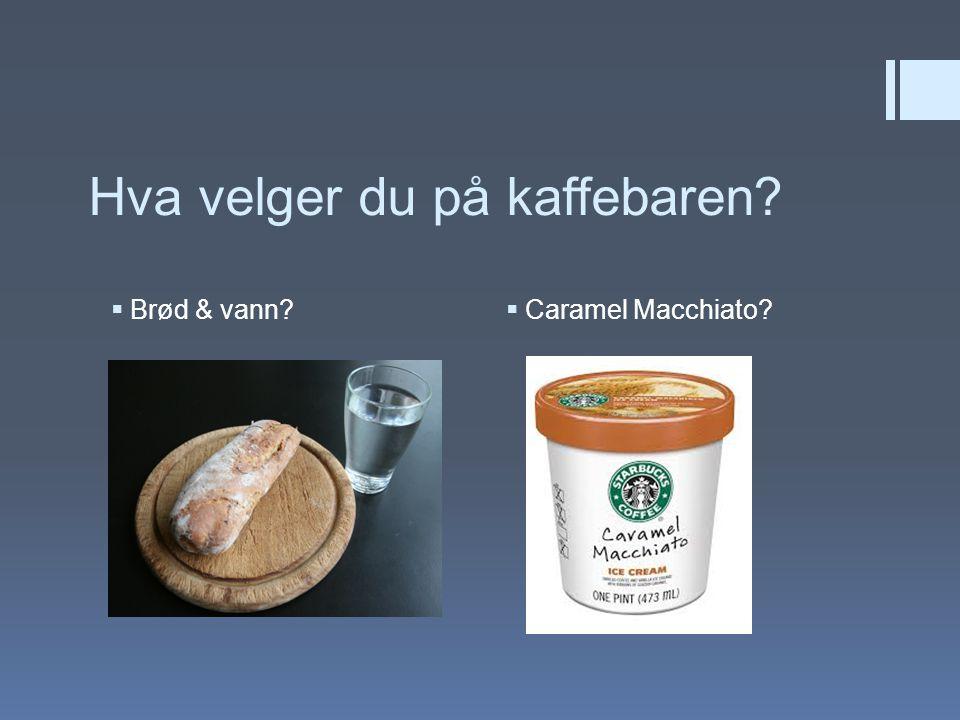 Hva velger du på kaffebaren?  Brød & vann?  Caramel Macchiato?