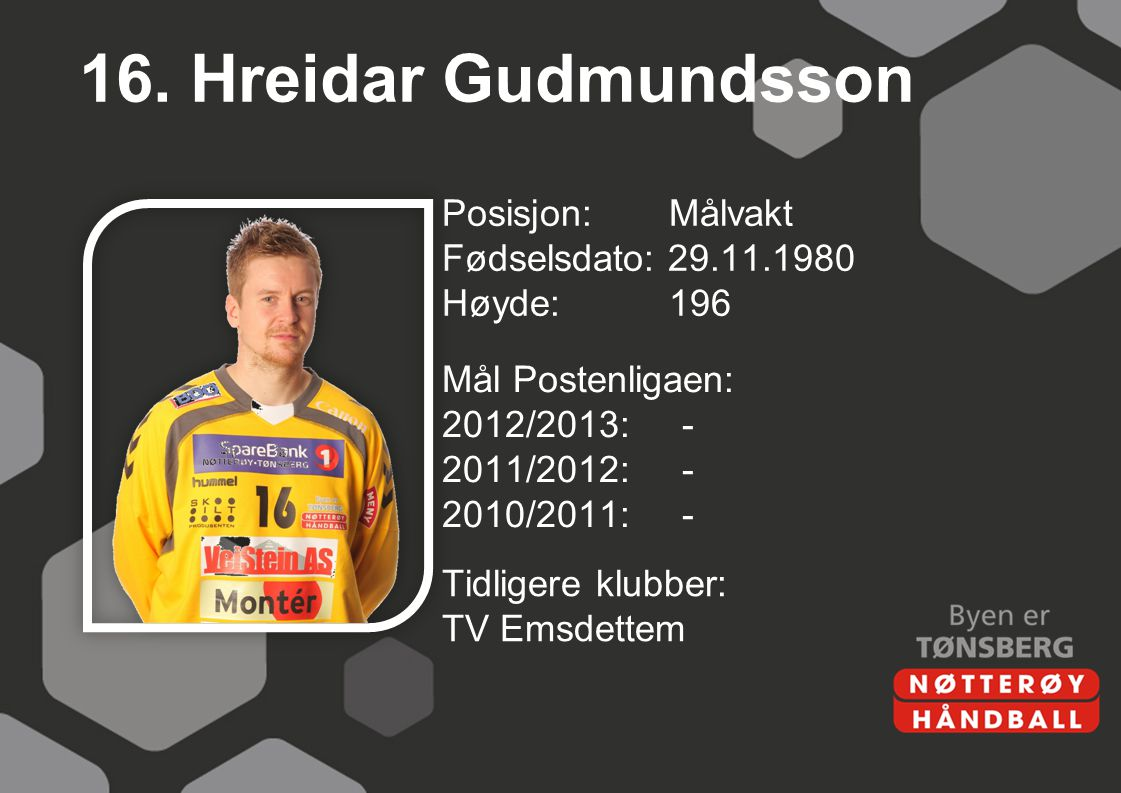 16. Hreidar Gudmundsson Posisjon: Målvakt Fødselsdato: 29.11.1980 Høyde:196 Mål Postenligaen: 2012/2013:- 2011/2012:- 2010/2011:- Tidligere klubber: T