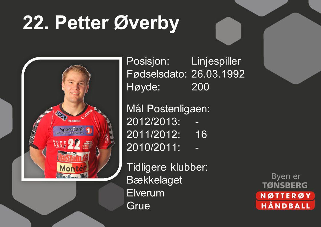 22. Petter Øverby Posisjon: Linjespiller Fødselsdato: 26.03.1992 Høyde:200 Mål Postenligaen: 2012/2013:- 2011/2012:16 2010/2011:- Tidligere klubber: B