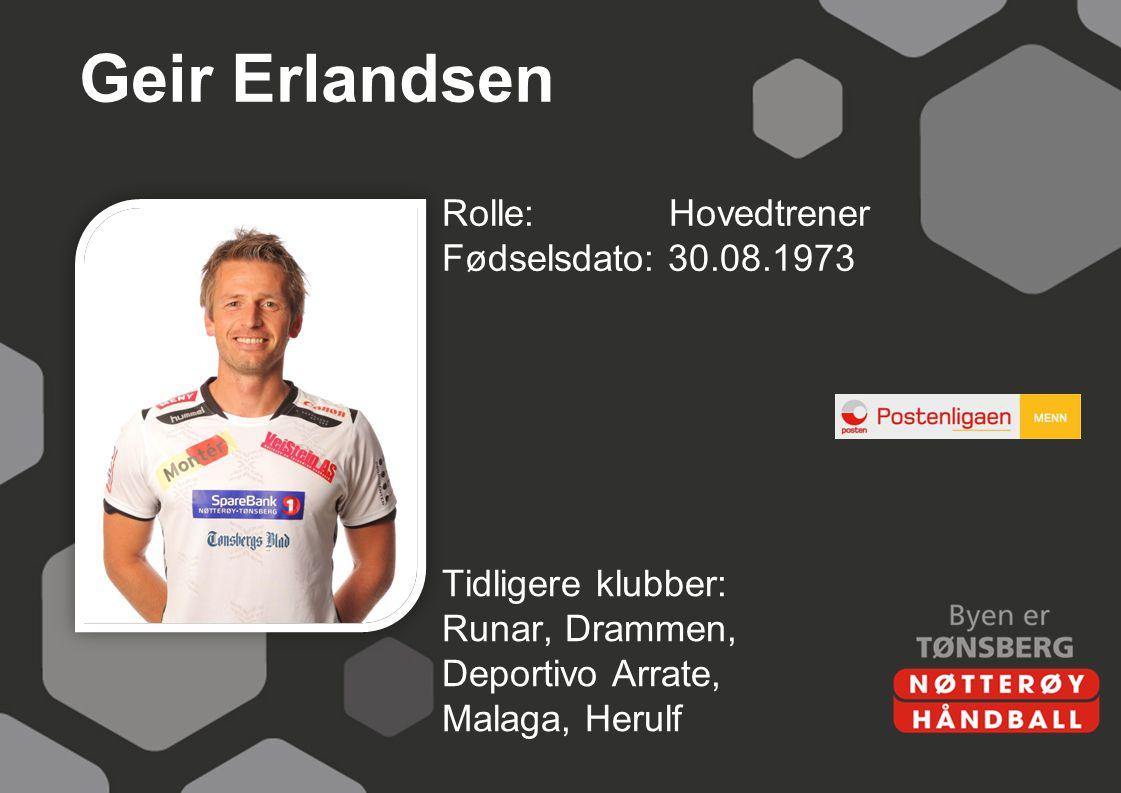 Geir Erlandsen Rolle: Hovedtrener Fødselsdato: 30.08.1973 Tidligere klubber: Runar, Drammen, Deportivo Arrate, Malaga, Herulf