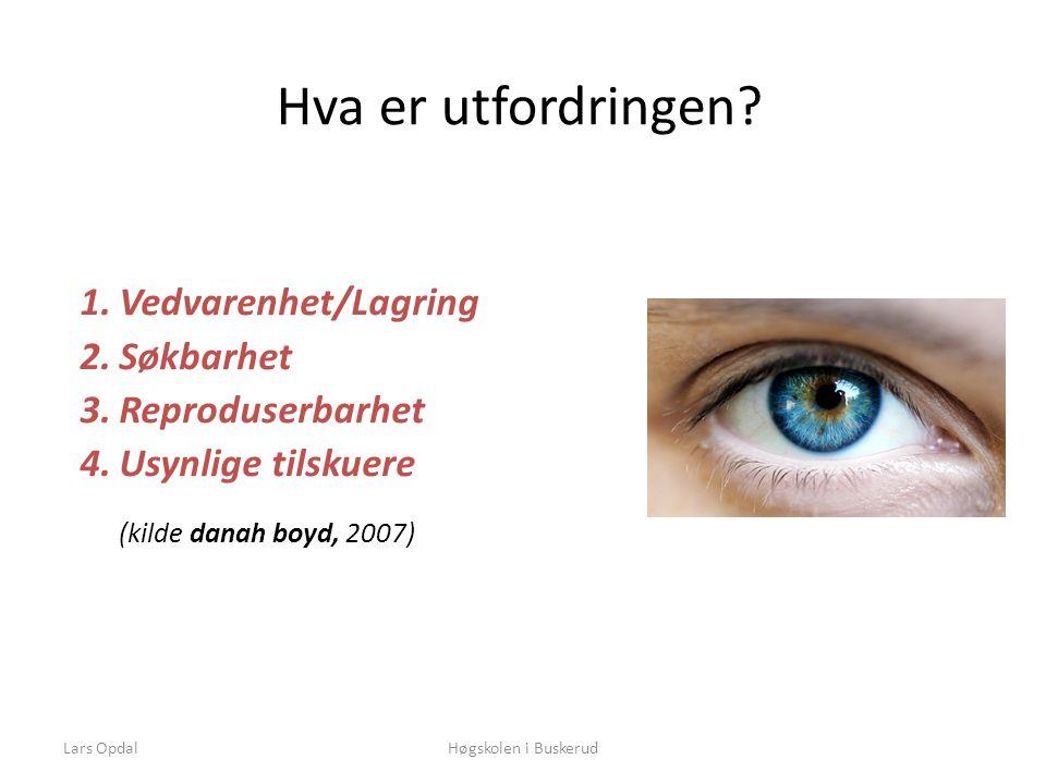 Lars OpdalHøgskolen i Buskerud Hva er utfordringen? 1.Vedvarenhet/Lagring 2.Søkbarhet 3.Reproduserbarhet 4.Usynlige tilskuere (kilde danah boyd, 2007)